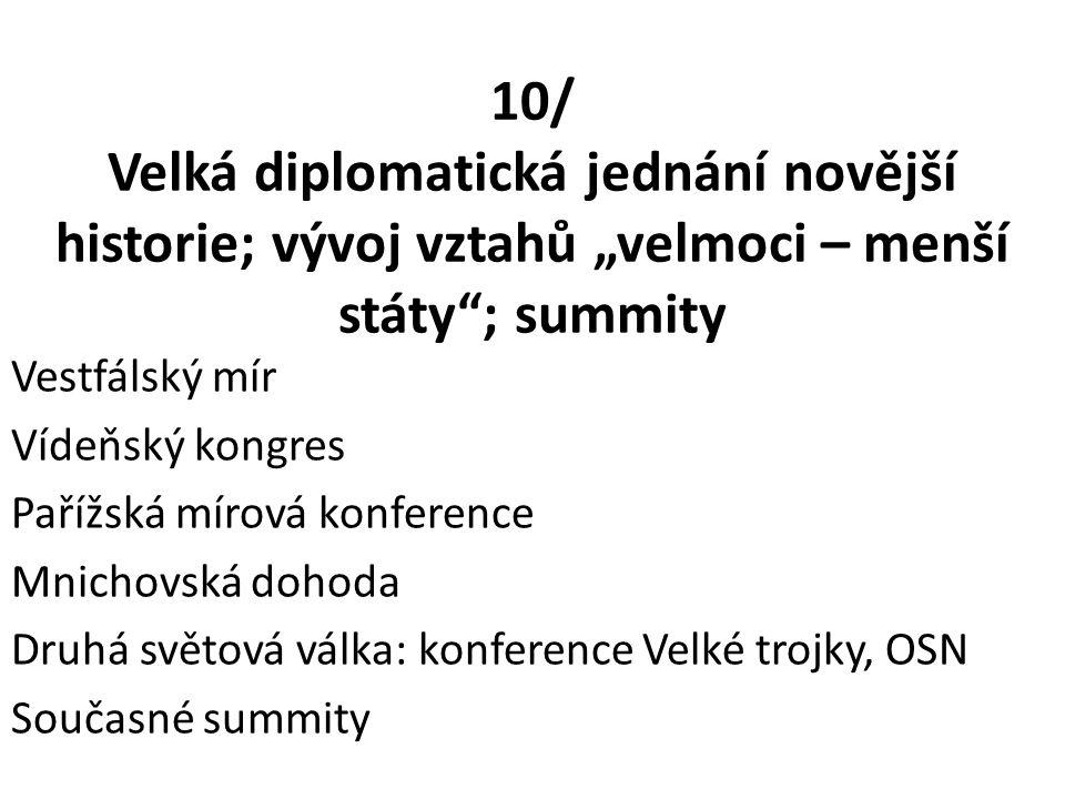 """10/ Velká diplomatická jednání novější historie; vývoj vztahů """"velmoci – menší státy ; summity Vestfálský mír Vídeňský kongres Pařížská mírová konference Mnichovská dohoda Druhá světová válka: konference Velké trojky, OSN Současné summity"""