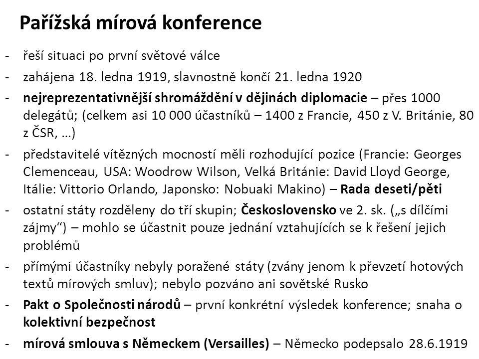 Pařížská mírová konference (pokrač.) -mírová smlouva s Rakouskem (Saint-Germain-en-Laye) – Rakousko podepsalo 10.9.1919; v ní zakotvena i nezávislost Československa -mírová smlouva s Bulharskem (Neuilly) – podepsána 27.11.1919 -mírová smlouva s Maďarskem (Trianon) – podepsána 4.6.1920 (Maďarsko ztratilo 70% území a 60% obyvatelstva bývalých Uher) -mírová smlouva s Tureckem (Sèvres) – podepsána 10.8.1920 (Turecko ztratilo 4/5 území Osmanské říše) -velký význam Pařížské mírové konference pro nově vzniklé Československo (Beneš, Osuský, Masaryk, Kramář) byla potvrzena nezávislost státu Čechů a Slovaků a zároveň i jeho hranice v nynější podobě (vč.