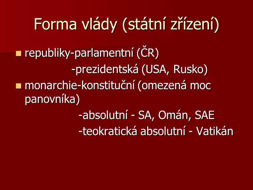 Forma vlády (státní zřízení) republiky-parlamentní (ČR) republiky-parlamentní (ČR) -prezidentská (USA, Rusko) -prezidentská (USA, Rusko) monarchie-konstituční (omezená moc panovníka) monarchie-konstituční (omezená moc panovníka) -absolutní - SA, Omán, SAE -absolutní - SA, Omán, SAE -teokratická absolutní - Vatikán -teokratická absolutní - Vatikán