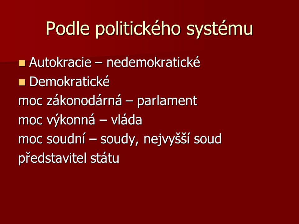 Podle politického systému Autokracie – nedemokratické Autokracie – nedemokratické Demokratické Demokratické moc zákonodárná – parlament moc výkonná – vláda moc soudní – soudy, nejvyšší soud představitel státu