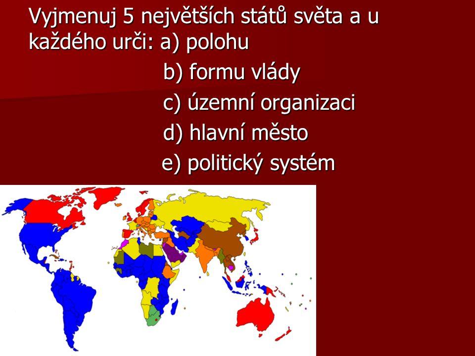 Vyjmenuj 5 největších států světa a u každého urči: a) polohu b) formu vlády b) formu vlády c) územní organizaci c) územní organizaci d) hlavní město d) hlavní město e) politický systém e) politický systém