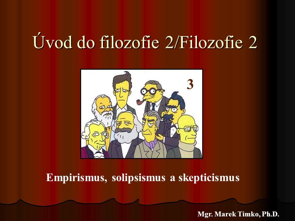 Úvod do filozofie 2/Filozofie 2 Mgr. Marek Timko, Ph.D. 3 Empirismus, solipsismus a skepticismus