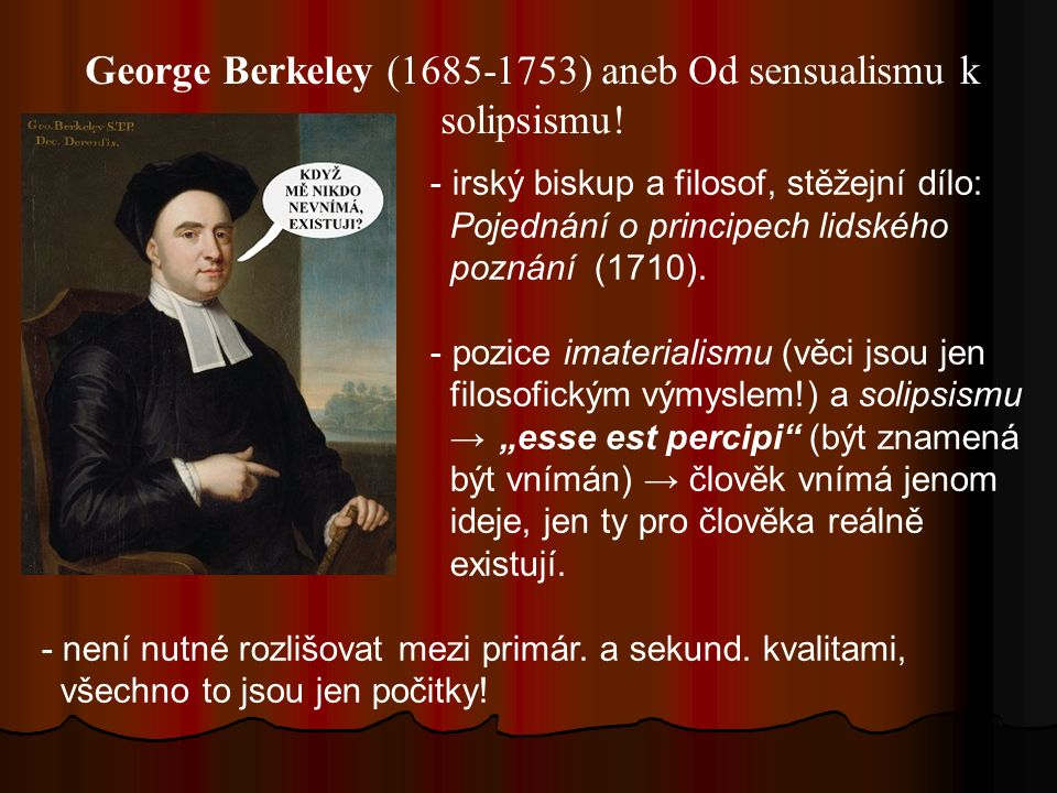 George Berkeley (1685-1753) aneb Od sensualismu k solipsismu! - irský biskup a filosof, stěžejní dílo: Pojednání o principech lidského poznání (1710).