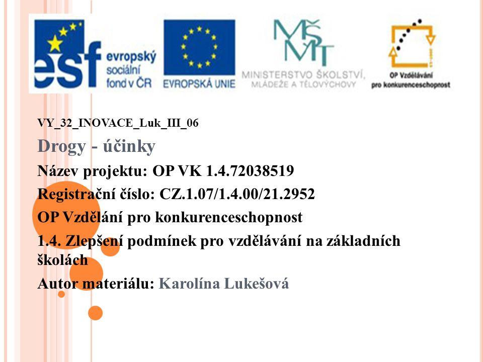 VY_32_INOVACE_Luk_III_06 Drogy - účinky Název projektu: OP VK 1.4.72038519 Registrační číslo: CZ.1.07/1.4.00/21.2952 OP Vzdělání pro konkurenceschopnost 1.4.