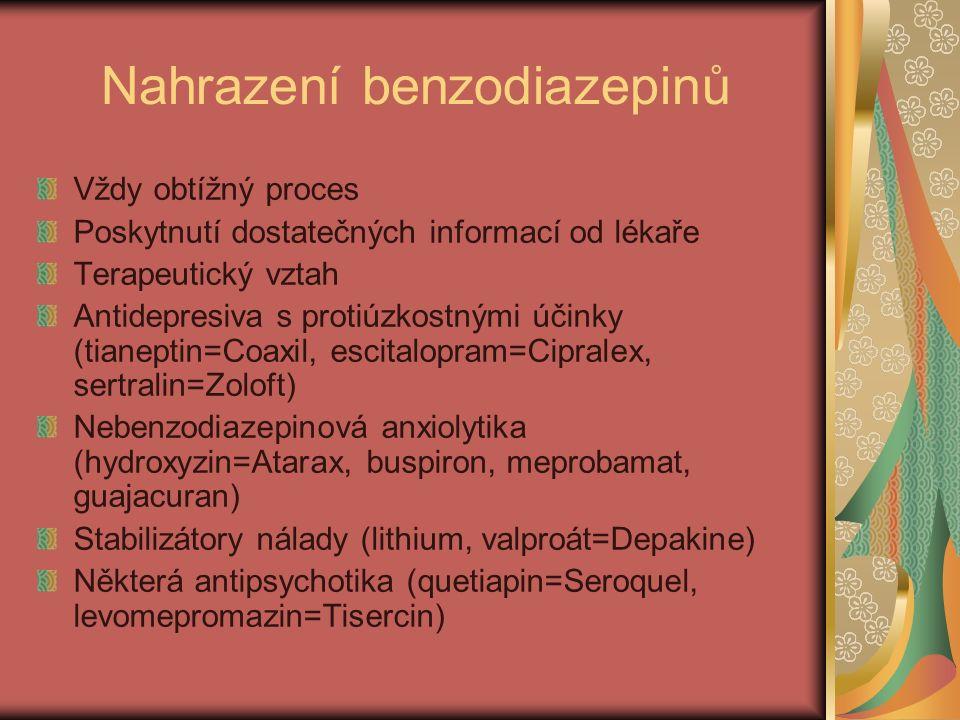Nahrazení benzodiazepinů Vždy obtížný proces Poskytnutí dostatečných informací od lékaře Terapeutický vztah Antidepresiva s protiúzkostnými účinky (tianeptin=Coaxil, escitalopram=Cipralex, sertralin=Zoloft) Nebenzodiazepinová anxiolytika (hydroxyzin=Atarax, buspiron, meprobamat, guajacuran) Stabilizátory nálady (lithium, valproát=Depakine) Některá antipsychotika (quetiapin=Seroquel, levomepromazin=Tisercin)