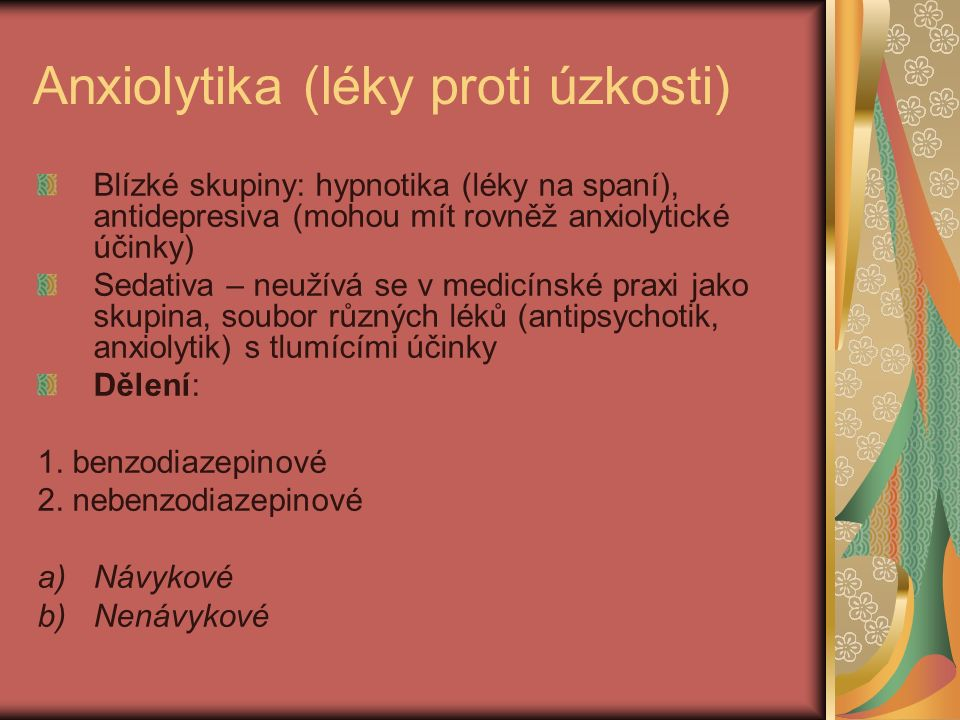 Anxiolytika (léky proti úzkosti) Blízké skupiny: hypnotika (léky na spaní), antidepresiva (mohou mít rovněž anxiolytické účinky) Sedativa – neužívá se v medicínské praxi jako skupina, soubor různých léků (antipsychotik, anxiolytik) s tlumícími účinky Dělení: 1.