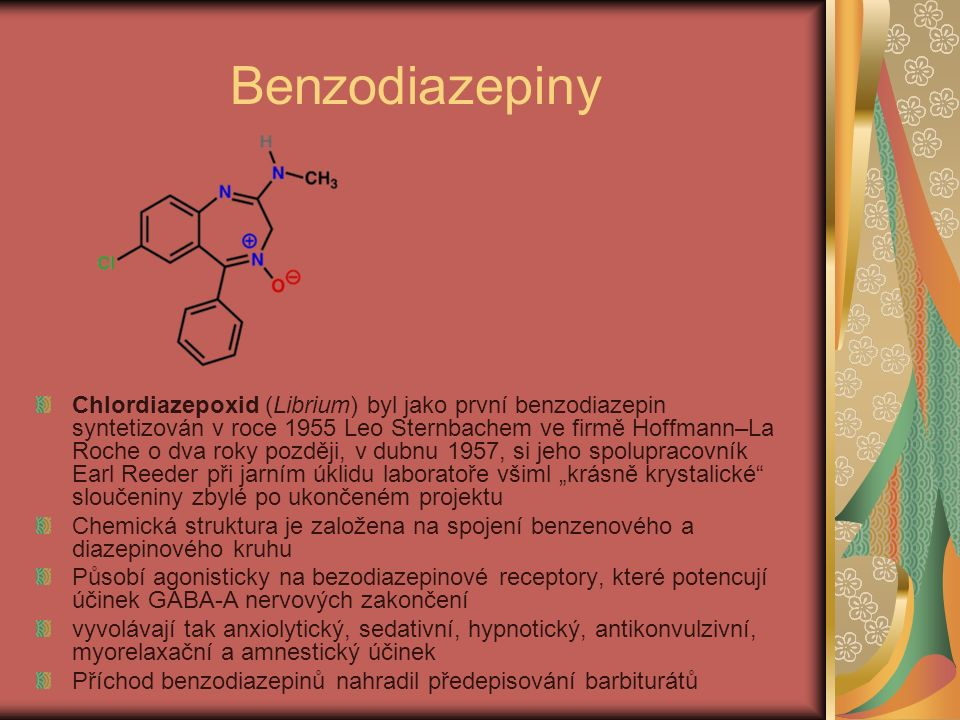 """Benzodiazepiny Chlordiazepoxid (Librium) byl jako první benzodiazepin syntetizován v roce 1955 Leo Sternbachem ve firmě Hoffmann–La Roche o dva roky později, v dubnu 1957, si jeho spolupracovník Earl Reeder při jarním úklidu laboratoře všiml """"krásně krystalické sloučeniny zbylé po ukončeném projektu Chemická struktura je založena na spojení benzenového a diazepinového kruhu Působí agonisticky na bezodiazepinové receptory, které potencují účinek GABA-A nervových zakončení vyvolávají tak anxiolytický, sedativní, hypnotický, antikonvulzivní, myorelaxační a amnestický účinek Příchod benzodiazepinů nahradil předepisování barbiturátů"""