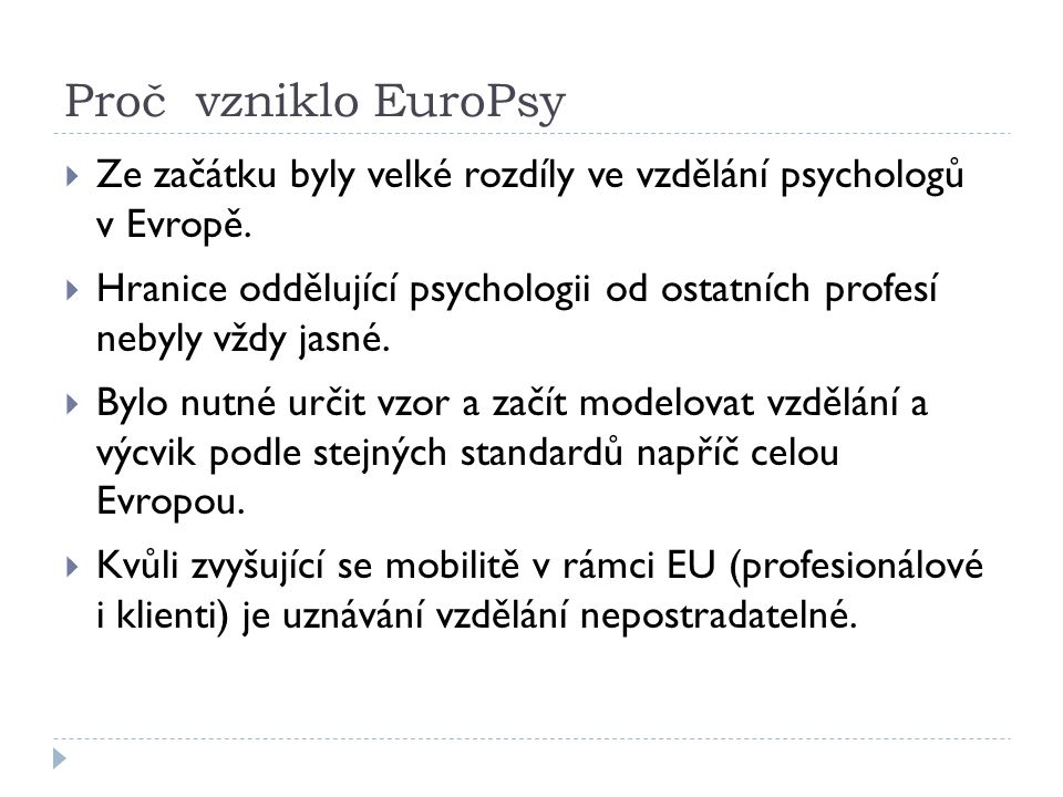 Obecné cíle EuroPsy  Zvýšit standardy a vytvořit transparentnost psychologických služeb:  Pomoci klientům, zaměstnavatelům a dalším odborníkům identifikovat, kdo je kvalifikovaný psycholog.