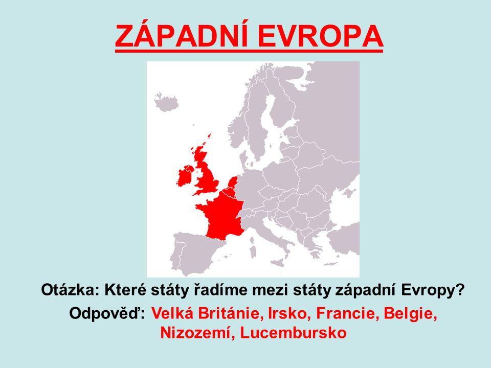 ZÁPADNÍ EVROPA Otázka: Které státy řadíme mezi státy západní Evropy? Odpověď: Velká Británie, Irsko, Francie, Belgie, Nizozemí, Lucembursko