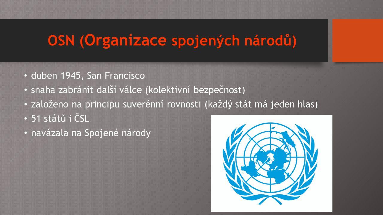 OSN ( Organizace spojených národů) duben 1945, San Francisco snaha zabránit další válce (kolektivní bezpečnost) založeno na principu suverénní rovnosti (každý stát má jeden hlas) 51 států i ČSL navázala na Spojené národy
