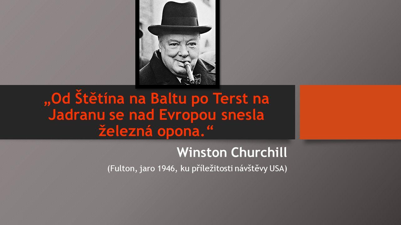 """""""Od Štětína na Baltu po Terst na Jadranu se nad Evropou snesla železná opona. Winston Churchill (Fulton, jaro 1946, ku příležitosti návštěvy USA)"""