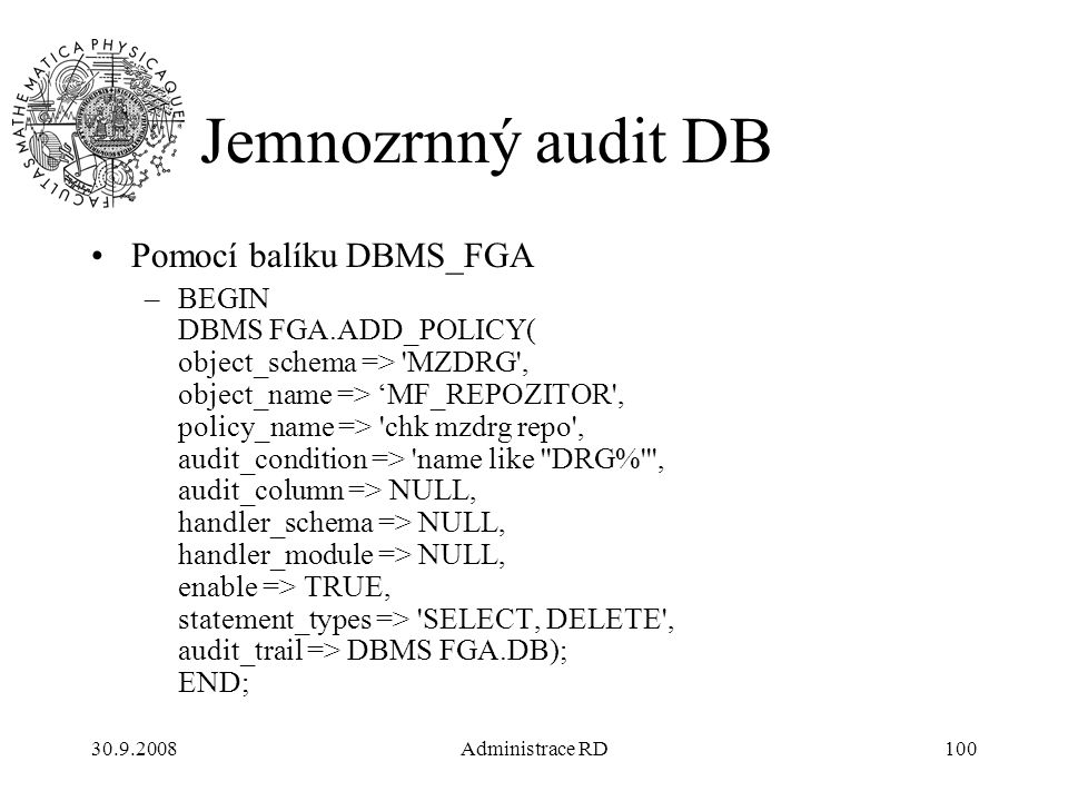 30.9.2008Administrace RD100 Jemnozrnný audit DB Pomocí balíku DBMS_FGA –BEGIN DBMS FGA.ADD_POLICY( object_schema => MZDRG , object_name => 'MF_REPOZITOR , policy_name => chk mzdrg repo , audit_condition => name like DRG% , audit_column => NULL, handler_schema => NULL, handler_module => NULL, enable => TRUE, statement_types => SELECT, DELETE , audit_trail => DBMS FGA.DB); END;