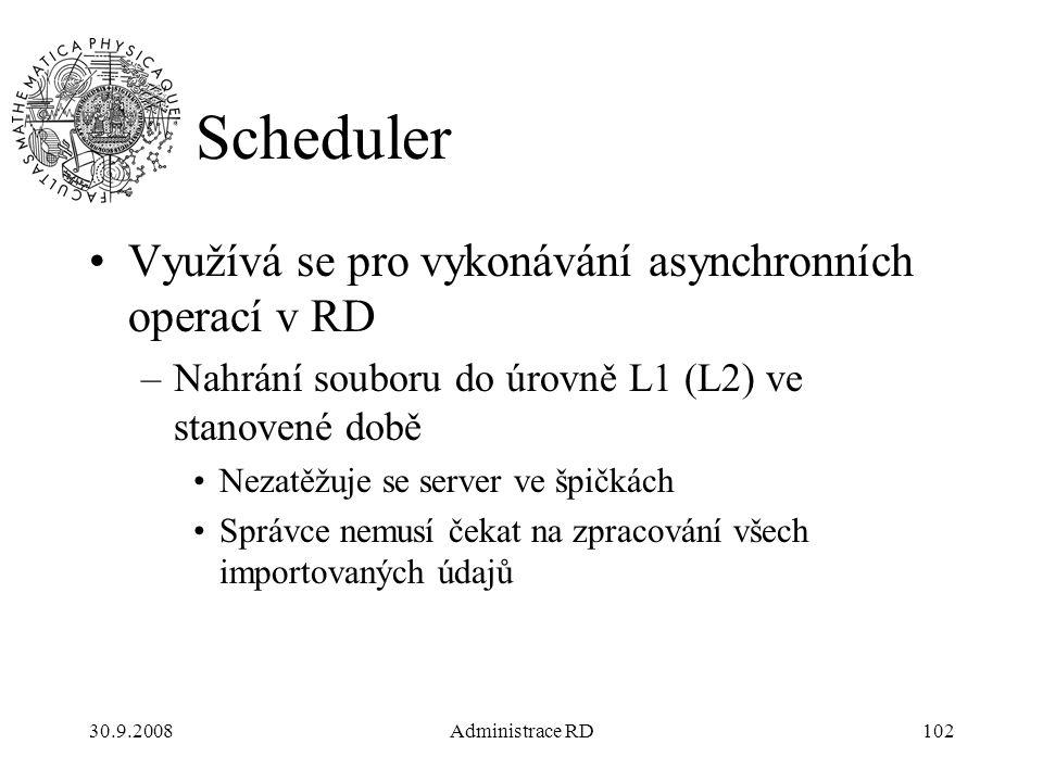 30.9.2008Administrace RD102 Scheduler Využívá se pro vykonávání asynchronních operací v RD –Nahrání souboru do úrovně L1 (L2) ve stanovené době Nezatěžuje se server ve špičkách Správce nemusí čekat na zpracování všech importovaných údajů