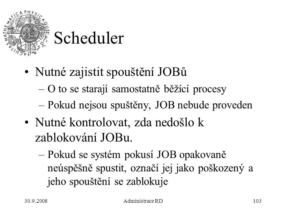 30.9.2008Administrace RD103 Scheduler Nutné zajistit spouštění JOBů –O to se starají samostatně běžící procesy –Pokud nejsou spuštěny, JOB nebude proveden Nutné kontrolovat, zda nedošlo k zablokování JOBu.