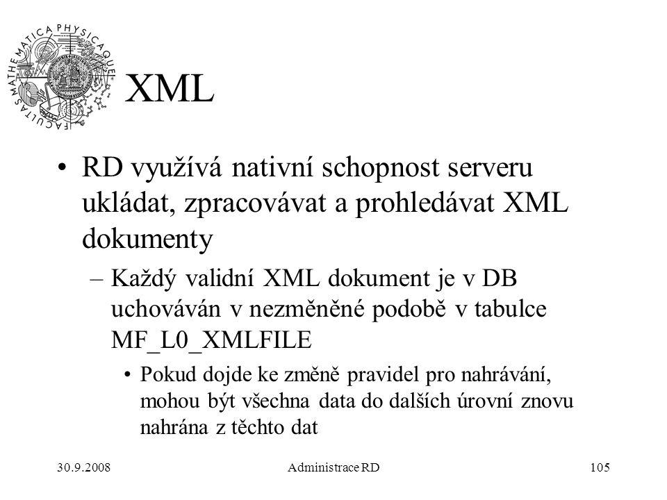 30.9.2008Administrace RD105 XML RD využívá nativní schopnost serveru ukládat, zpracovávat a prohledávat XML dokumenty –Každý validní XML dokument je v DB uchováván v nezměněné podobě v tabulce MF_L0_XMLFILE Pokud dojde ke změně pravidel pro nahrávání, mohou být všechna data do dalších úrovní znovu nahrána z těchto dat