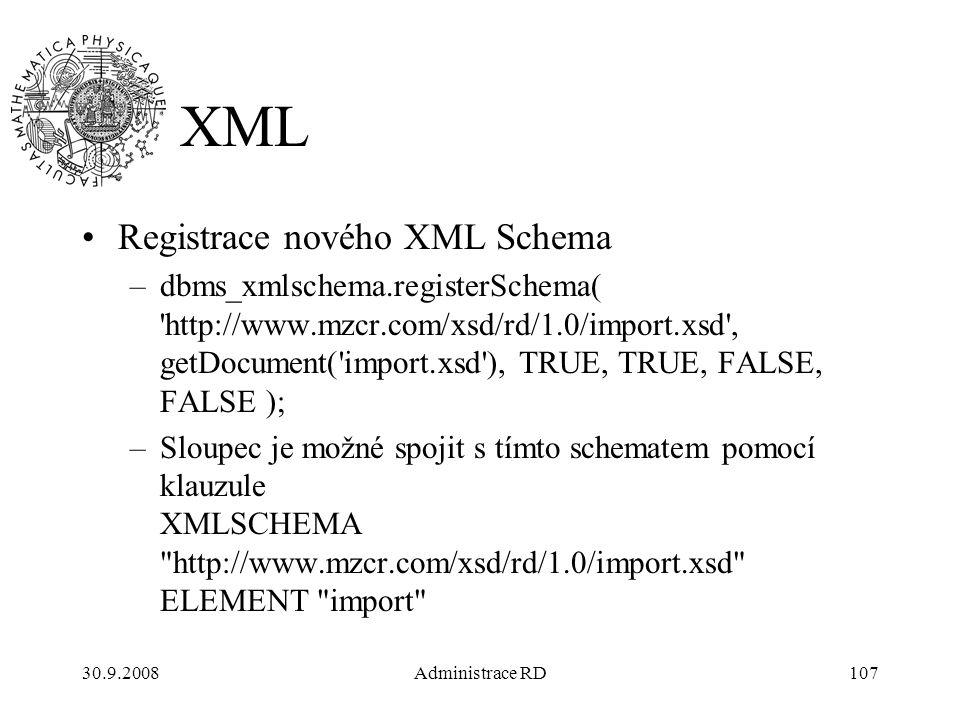 30.9.2008Administrace RD107 XML Registrace nového XML Schema –dbms_xmlschema.registerSchema( http://www.mzcr.com/xsd/rd/1.0/import.xsd , getDocument( import.xsd ), TRUE, TRUE, FALSE, FALSE ); –Sloupec je možné spojit s tímto schematem pomocí klauzule XMLSCHEMA http://www.mzcr.com/xsd/rd/1.0/import.xsd ELEMENT import