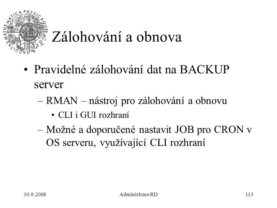 30.9.2008Administrace RD113 Zálohování a obnova Pravidelné zálohování dat na BACKUP server –RMAN – nástroj pro zálohování a obnovu CLI i GUI rozhraní –Možné a doporučené nastavit JOB pro CRON v OS serveru, využívající CLI rozhraní