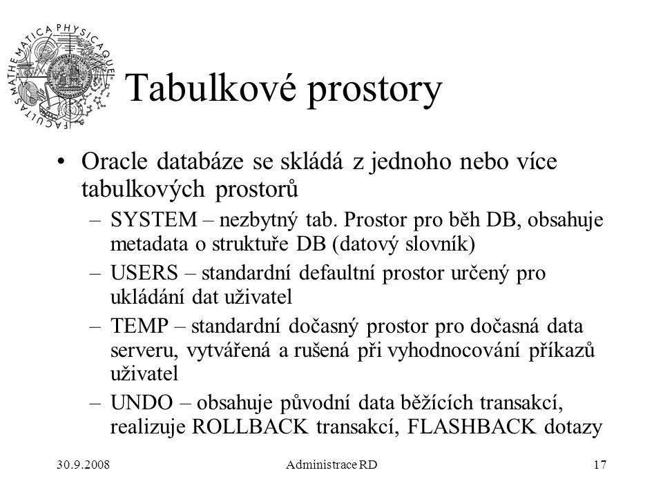 30.9.2008Administrace RD17 Tabulkové prostory Oracle databáze se skládá z jednoho nebo více tabulkových prostorů –SYSTEM – nezbytný tab.