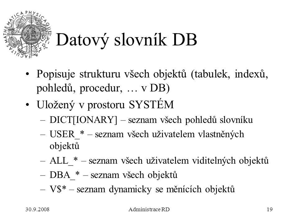 30.9.2008Administrace RD19 Datový slovník DB Popisuje strukturu všech objektů (tabulek, indexů, pohledů, procedur, … v DB) Uložený v prostoru SYSTÉM –DICT[IONARY] – seznam všech pohledů slovníku –USER_* – seznam všech uživatelem vlastněných objektů –ALL_* – seznam všech uživatelem viditelných objektů –DBA_* – seznam všech objektů –V$* – seznam dynamicky se měnících objektů