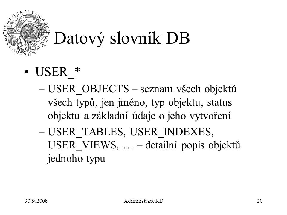 30.9.2008Administrace RD20 Datový slovník DB USER_* –USER_OBJECTS – seznam všech objektů všech typů, jen jméno, typ objektu, status objektu a základní údaje o jeho vytvoření –USER_TABLES, USER_INDEXES, USER_VIEWS, … – detailní popis objektů jednoho typu