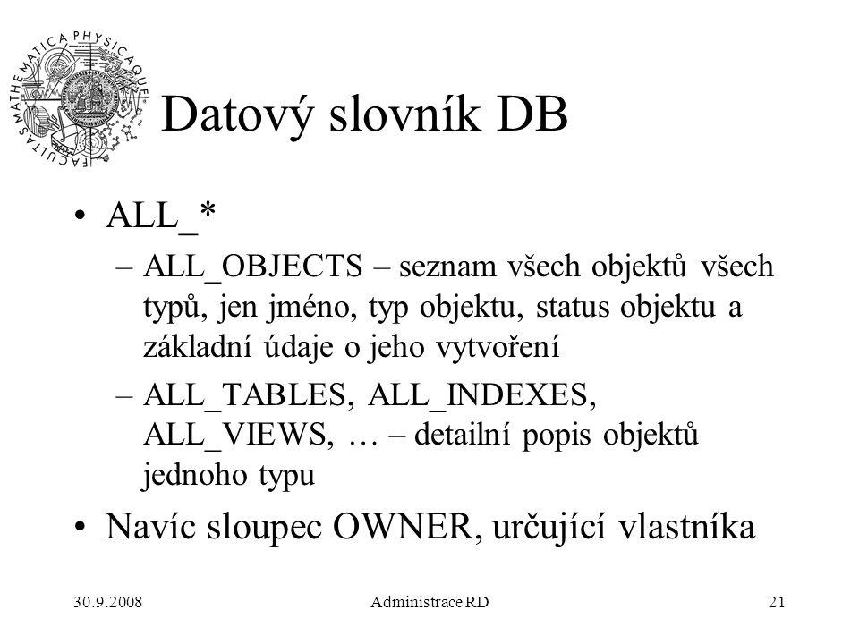 30.9.2008Administrace RD21 Datový slovník DB ALL_* –ALL_OBJECTS – seznam všech objektů všech typů, jen jméno, typ objektu, status objektu a základní údaje o jeho vytvoření –ALL_TABLES, ALL_INDEXES, ALL_VIEWS, … – detailní popis objektů jednoho typu Navíc sloupec OWNER, určující vlastníka