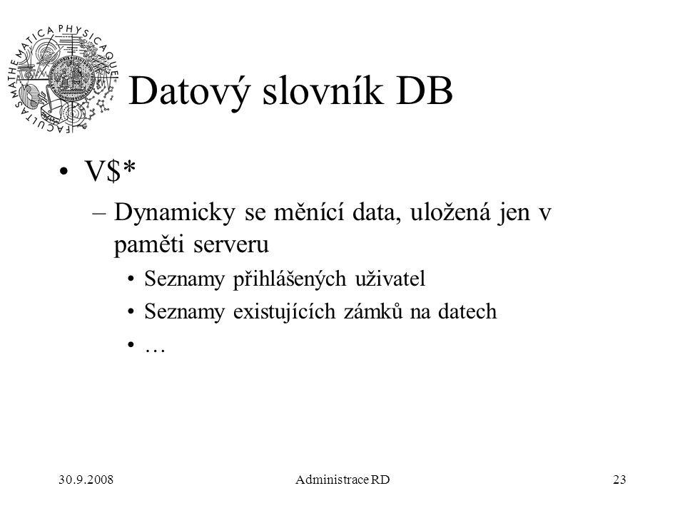 30.9.2008Administrace RD23 Datový slovník DB V$* –Dynamicky se měnící data, uložená jen v paměti serveru Seznamy přihlášených uživatel Seznamy existujících zámků na datech …