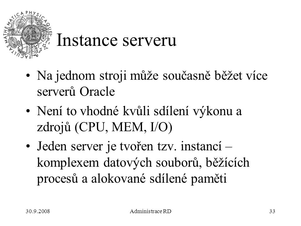 30.9.2008Administrace RD33 Instance serveru Na jednom stroji může současně běžet více serverů Oracle Není to vhodné kvůli sdílení výkonu a zdrojů (CPU, MEM, I/O) Jeden server je tvořen tzv.