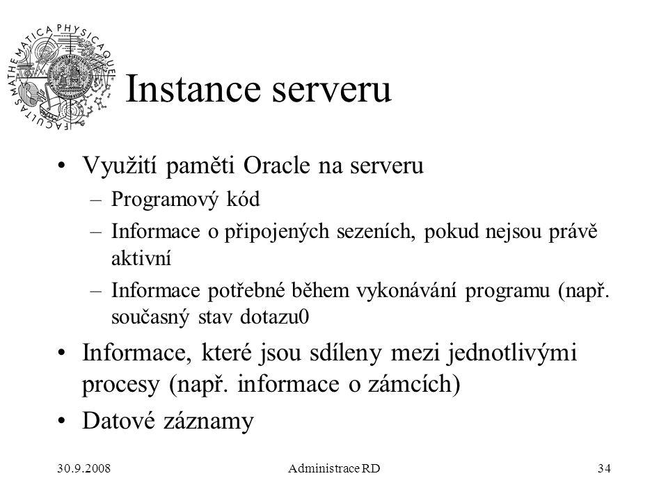30.9.2008Administrace RD34 Instance serveru Využití paměti Oracle na serveru –Programový kód –Informace o připojených sezeních, pokud nejsou právě aktivní –Informace potřebné během vykonávání programu (např.