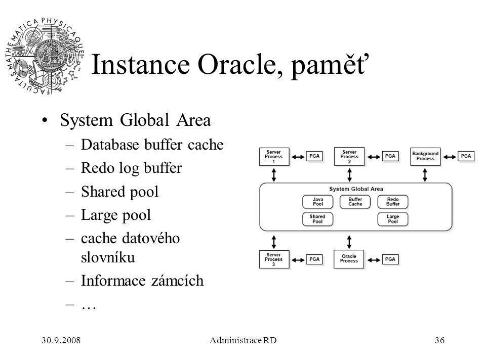 30.9.2008Administrace RD36 Instance Oracle, paměť System Global Area –Database buffer cache –Redo log buffer –Shared pool –Large pool –cache datového slovníku –Informace zámcích –…