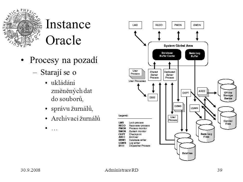 30.9.2008Administrace RD39 Instance Oracle Procesy na pozadí –Starají se o ukládání změněných dat do souborů, správu žurnálů, Archivaci žurnálů …