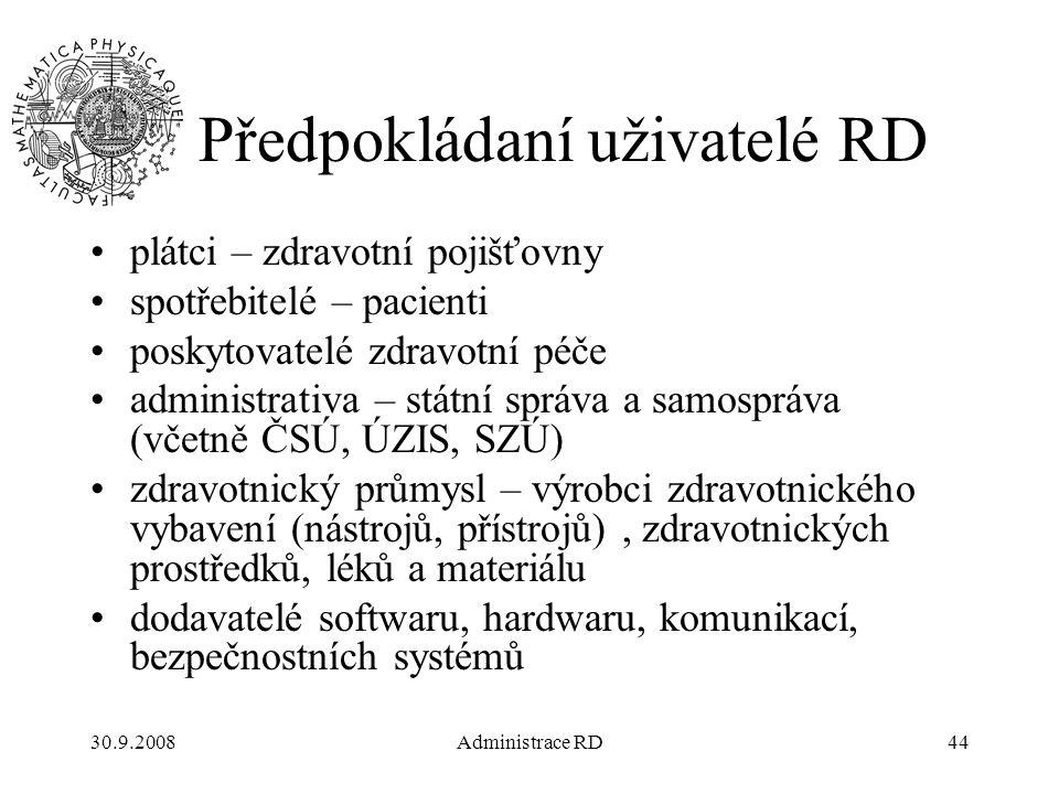 30.9.2008Administrace RD44 Předpokládaní uživatelé RD plátci – zdravotní pojišťovny spotřebitelé – pacienti poskytovatelé zdravotní péče administrativa – státní správa a samospráva (včetně ČSÚ, ÚZIS, SZÚ) zdravotnický průmysl – výrobci zdravotnického vybavení (nástrojů, přístrojů), zdravotnických prostředků, léků a materiálu dodavatelé softwaru, hardwaru, komunikací, bezpečnostních systémů