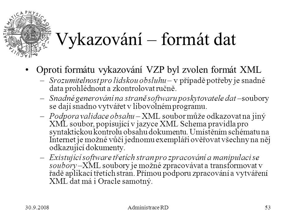 30.9.2008Administrace RD53 Vykazování – formát dat Oproti formátu vykazování VZP byl zvolen formát XML –Srozumitelnost pro lidskou obsluhu – v případě potřeby je snadné data prohlédnout a zkontrolovat ručně.