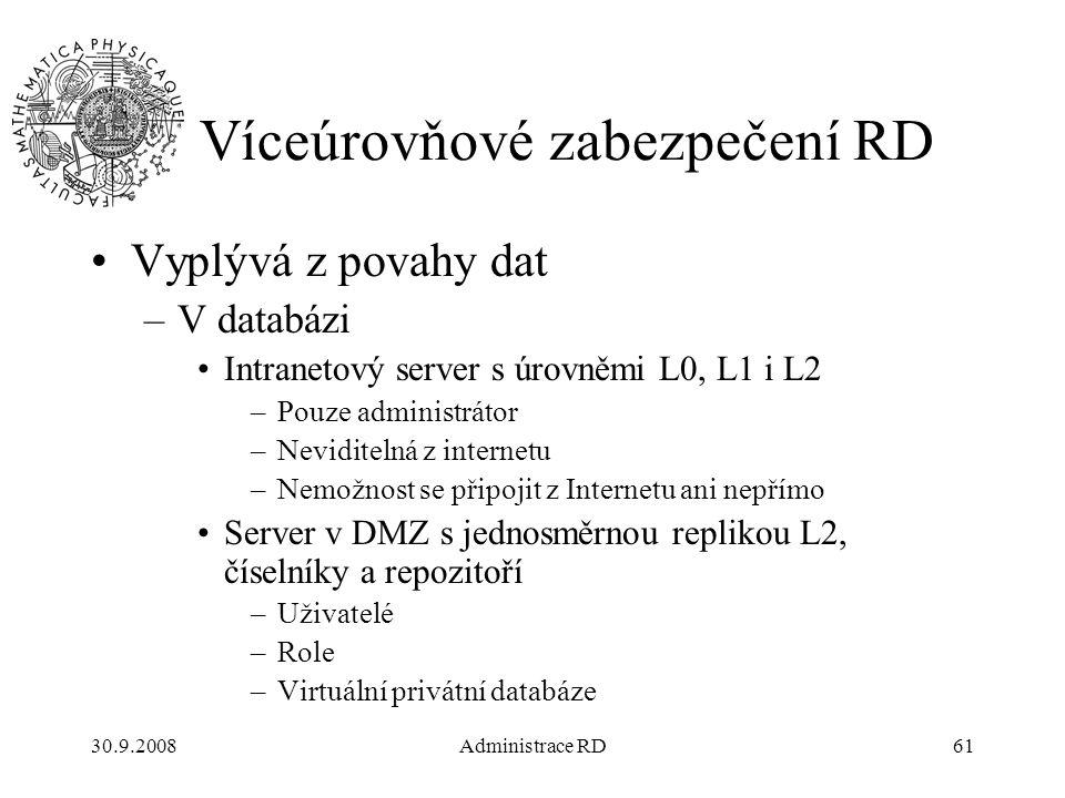 30.9.2008Administrace RD61 Víceúrovňové zabezpečení RD Vyplývá z povahy dat –V databázi Intranetový server s úrovněmi L0, L1 i L2 –Pouze administrátor –Neviditelná z internetu –Nemožnost se připojit z Internetu ani nepřímo Server v DMZ s jednosměrnou replikou L2, číselníky a repozitoří –Uživatelé –Role –Virtuální privátní databáze