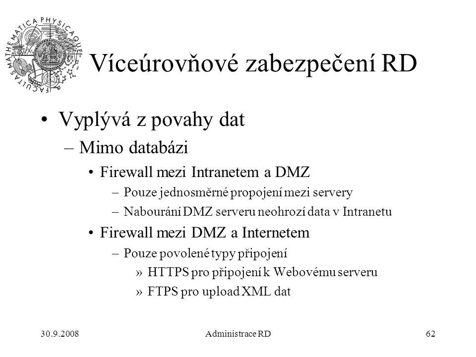 30.9.2008Administrace RD62 Víceúrovňové zabezpečení RD Vyplývá z povahy dat –Mimo databázi Firewall mezi Intranetem a DMZ –Pouze jednosměrné propojení mezi servery –Nabourání DMZ serveru neohrozí data v Intranetu Firewall mezi DMZ a Internetem –Pouze povolené typy připojení »HTTPS pro připojení k Webovému serveru »FTPS pro upload XML dat