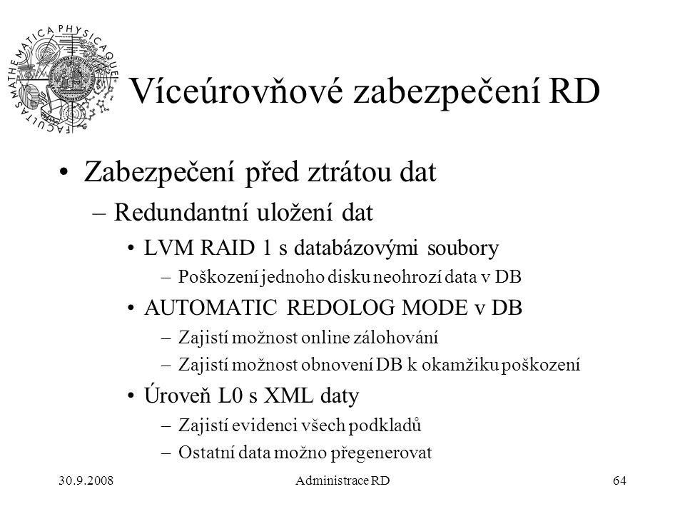 30.9.2008Administrace RD64 Víceúrovňové zabezpečení RD Zabezpečení před ztrátou dat –Redundantní uložení dat LVM RAID 1 s databázovými soubory –Poškození jednoho disku neohrozí data v DB AUTOMATIC REDOLOG MODE v DB –Zajistí možnost online zálohování –Zajistí možnost obnovení DB k okamžiku poškození Úroveň L0 s XML daty –Zajistí evidenci všech podkladů –Ostatní data možno přegenerovat
