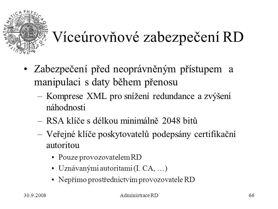 30.9.2008Administrace RD66 Víceúrovňové zabezpečení RD Zabezpečení před neoprávněným přístupem a manipulaci s daty během přenosu –Komprese XML pro snížení redundance a zvýšení náhodnosti –RSA klíče s délkou minimálně 2048 bitů –Veřejné klíče poskytovatelů podepsány certifikační autoritou Pouze provozovatelem RD Uznávanými autoritami (I.