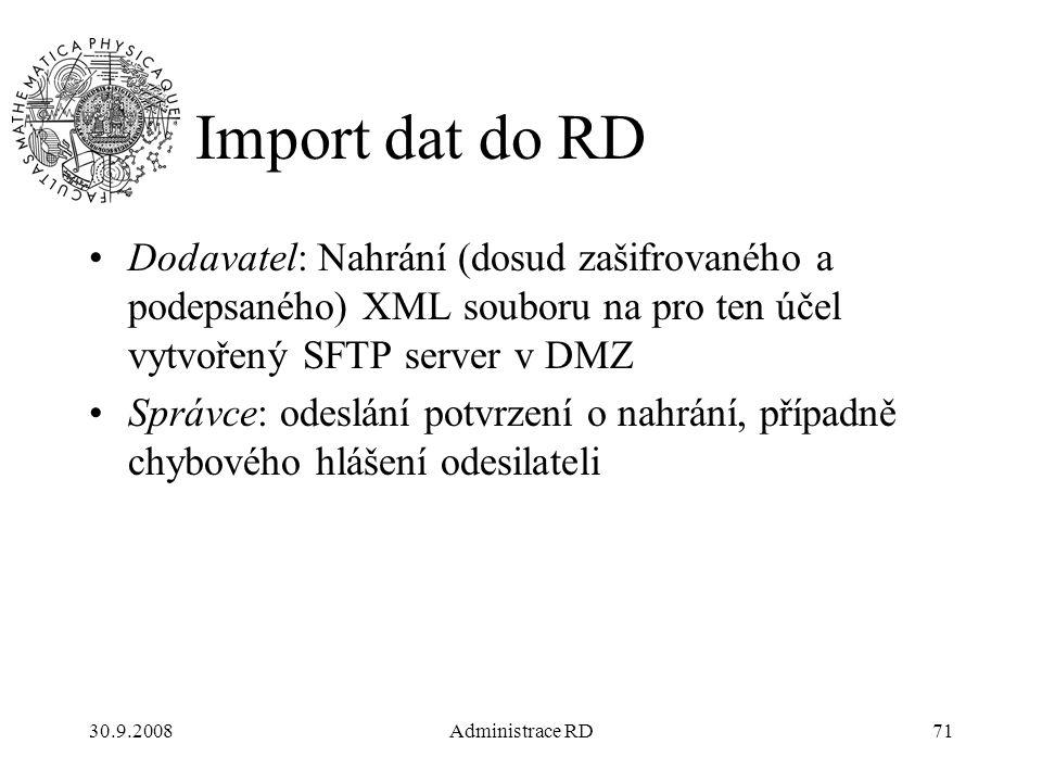30.9.2008Administrace RD71 Import dat do RD Dodavatel: Nahrání (dosud zašifrovaného a podepsaného) XML souboru na pro ten účel vytvořený SFTP server v DMZ Správce: odeslání potvrzení o nahrání, případně chybového hlášení odesilateli
