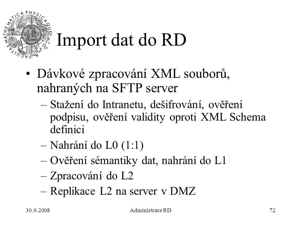 30.9.2008Administrace RD72 Import dat do RD Dávkové zpracování XML souborů, nahraných na SFTP server –Stažení do Intranetu, dešifrování, ověření podpisu, ověření validity oproti XML Schema definici –Nahrání do L0 (1:1) –Ověření sémantiky dat, nahrání do L1 –Zpracování do L2 –Replikace L2 na server v DMZ