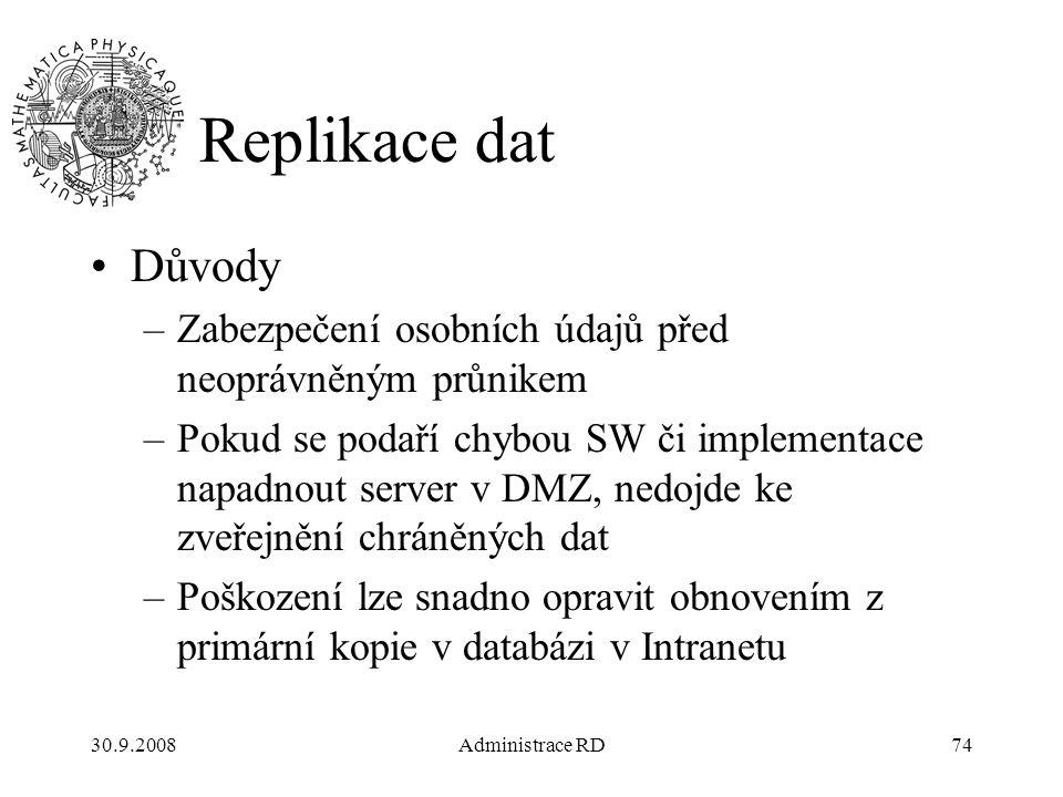 30.9.2008Administrace RD74 Replikace dat Důvody –Zabezpečení osobních údajů před neoprávněným průnikem –Pokud se podaří chybou SW či implementace napadnout server v DMZ, nedojde ke zveřejnění chráněných dat –Poškození lze snadno opravit obnovením z primární kopie v databázi v Intranetu