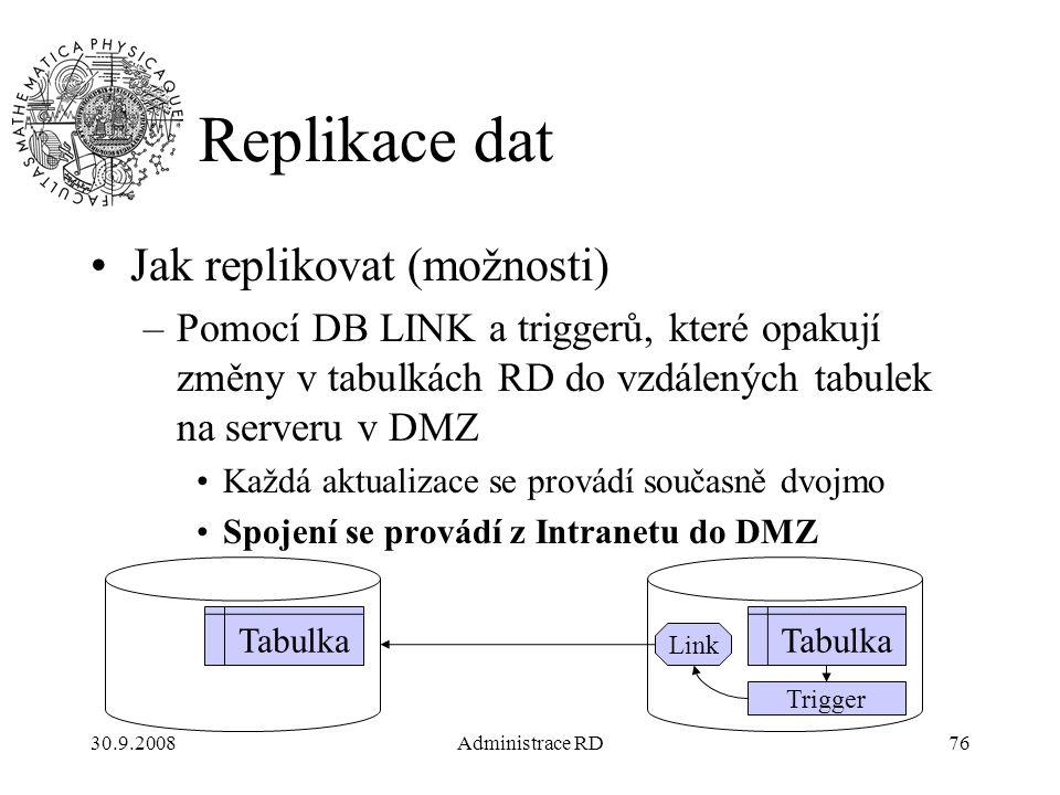 30.9.2008Administrace RD76 Replikace dat Jak replikovat (možnosti) –Pomocí DB LINK a triggerů, které opakují změny v tabulkách RD do vzdálených tabulek na serveru v DMZ Každá aktualizace se provádí současně dvojmo Spojení se provádí z Intranetu do DMZ Tabulka Link Tabulka Trigger