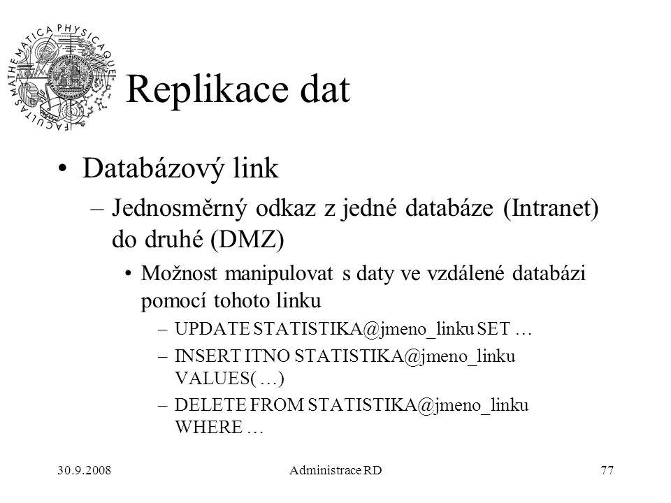 30.9.2008Administrace RD77 Replikace dat Databázový link –Jednosměrný odkaz z jedné databáze (Intranet) do druhé (DMZ) Možnost manipulovat s daty ve vzdálené databázi pomocí tohoto linku –UPDATE STATISTIKA@jmeno_linku SET … –INSERT ITNO STATISTIKA@jmeno_linku VALUES( …) –DELETE FROM STATISTIKA@jmeno_linku WHERE …