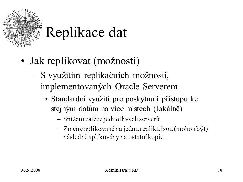 30.9.2008Administrace RD78 Replikace dat Jak replikovat (možnosti) –S využitím replikačních možností, implementovaných Oracle Serverem Standardní využití pro poskytnutí přístupu ke stejným datům na více místech (lokálně) –Snížení zátěže jednotlivých serverů –Změny aplikované na jednu repliku jsou (mohou být) následně aplikovány na ostatní kopie