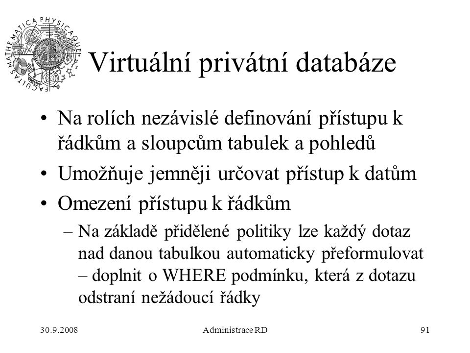 30.9.2008Administrace RD91 Virtuální privátní databáze Na rolích nezávislé definování přístupu k řádkům a sloupcům tabulek a pohledů Umožňuje jemněji určovat přístup k datům Omezení přístupu k řádkům –Na základě přidělené politiky lze každý dotaz nad danou tabulkou automaticky přeformulovat – doplnit o WHERE podmínku, která z dotazu odstraní nežádoucí řádky
