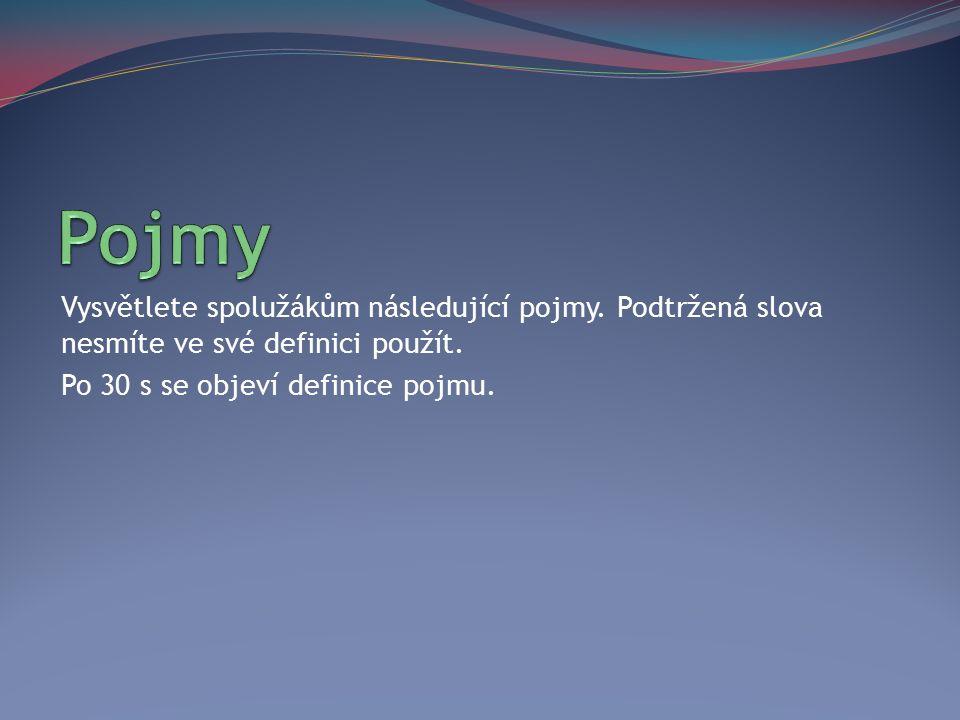 Vysvětlete spolužákům následující pojmy. Podtržená slova nesmíte ve své definici použít. Po 30 s se objeví definice pojmu.