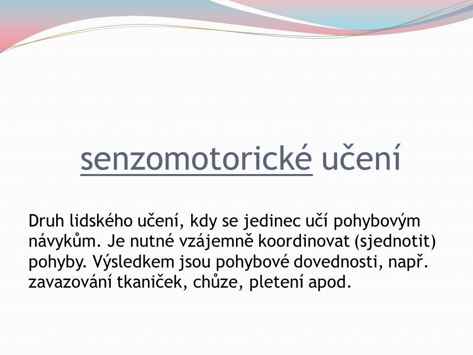 senzomotorické učení Druh lidského učení, kdy se jedinec učí pohybovým návykům. Je nutné vzájemně koordinovat (sjednotit) pohyby. Výsledkem jsou pohyb