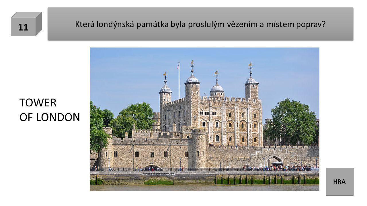 HRA Která londýnská památka byla proslulým vězením a místem poprav? 11 TOWER OF LONDON