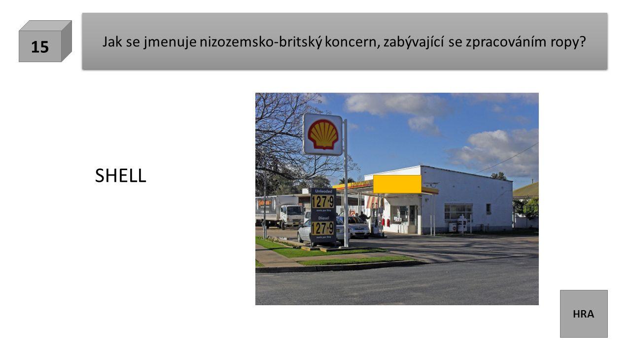 HRA Jak se jmenuje nizozemsko-britský koncern, zabývající se zpracováním ropy? 15 SHELL