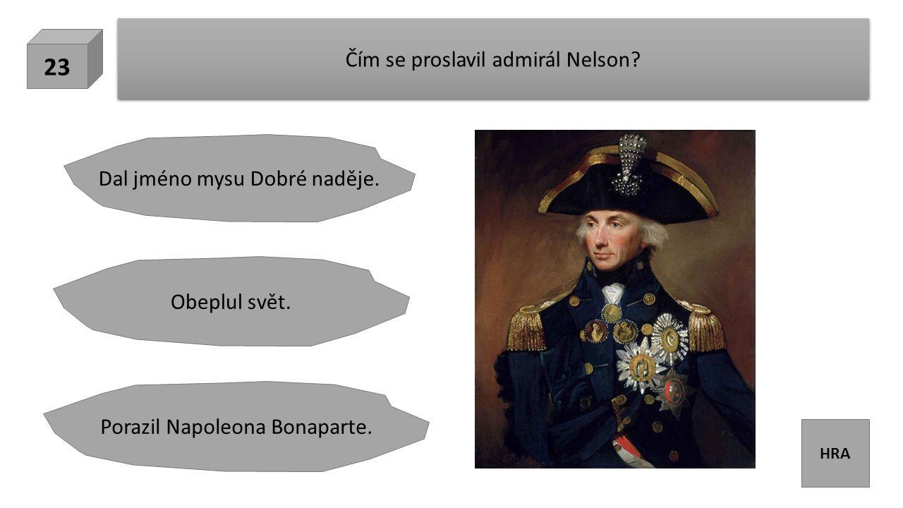HRA Čím se proslavil admirál Nelson. 23 Dal jméno mysu Dobré naděje.