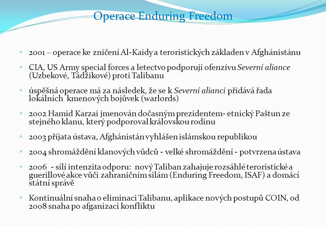2001 – operace ke zničení Al-Kaidy a teroristických základen v Afghánistánu CIA, US Army special forces a letectvo podporují ofenzívu Severní aliance (Uzbekové, Tádžikové) proti Talibanu úspěšná operace má za následek, že se k Severní alianci přidává řada lokálních kmenových bojůvek (warlords) 2002 Hamid Karzai jmenován dočasným prezidentem- etnický Paštun ze stejného klanu, který podporoval královskou rodinu 2003 přijata ústava, Afghánistán vyhlášen islámskou republikou 2004 shromáždění klanových vůdců - velké shromáždění - potvrzena ústava 2006 - sílí intenzita odporu: nový Taliban zahajuje rozsáhlé teroristické a guerillové akce vůči zahraničním silám (Enduring Freedom, ISAF) a domácí státní správě Kontinuální snaha o eliminaci Talibanu, aplikace nových postupů COIN, od 2008 snaha po afganizaci konfliktu Operace Enduring Freedom