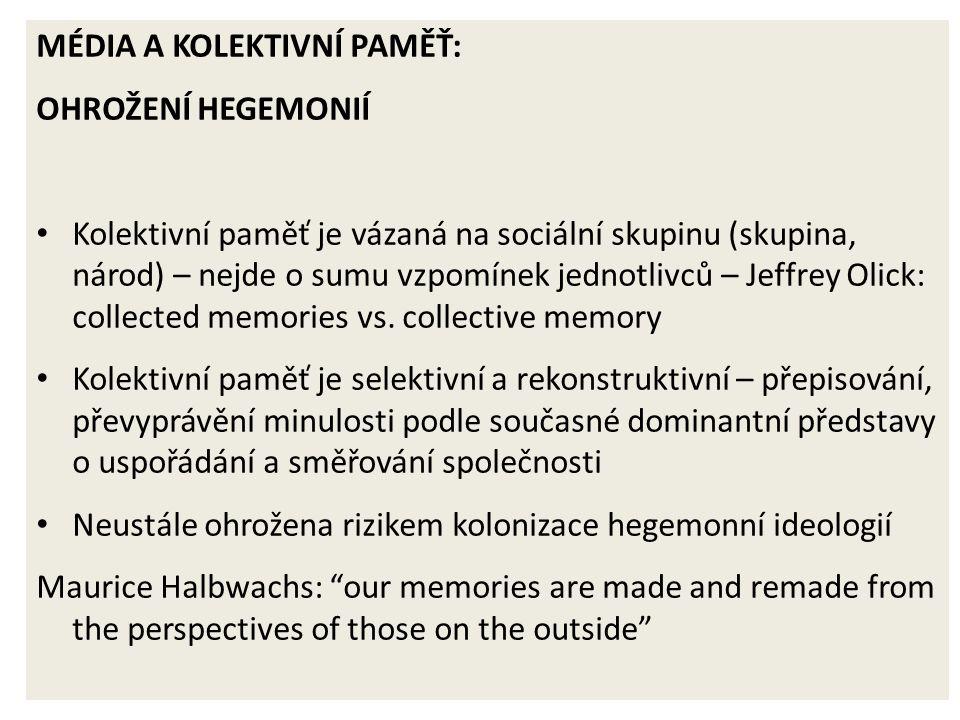 MÉDIA A KOLEKTIVNÍ PAMĚŤ: OHROŽENÍ HEGEMONIÍ Kolektivní paměť je vázaná na sociální skupinu (skupina, národ) – nejde o sumu vzpomínek jednotlivců – Jeffrey Olick: collected memories vs.